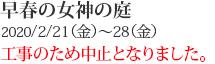 早春の女神の庭 2020/2/21(金)〜28(金)
